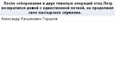 mail_91782897_Posle-soborovania-i-dvuh-tazelyh-operacij-otec-Petr-vozvratilsa-domoj-s-edinstvennoj-pockoj-no-prodolzal-svoe-pastyrskoe-sluzenie. (400x209, 7Kb)