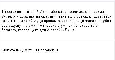 mail_96487781_Ty-segodna----vtoroj-Iuda-ibo-kak-on-radi-zolota-prodal-Ucitela-i-Vladyku-na-smert-i-vzav-zoloto-posel-udavitsa-tak-i-ty----drugoj-Iuda-nravom-okazalsa-radi-zolota-pogubil-svoue-dusu-poto (400x209, 7Kb)