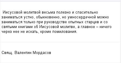 mail_96711452_Iisusovoj-molitvoj-vesma-polezno-i-spasitelno-zanimatsa-ustno-obyknovenno-no-umno_serdecnoj-mozno-zanimatsa-tolko-pri-rukovodstve-opytnyh-starcev-i-so-svatymi-knigami-ob-Iisusovoj-molit (400x209, 6Kb)