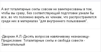 mail_96606264_A-vot-totalitarnye-sekty-sovsem-ne-zainteresovany-v-tom-ctoby-vy-srazu-bez-sootvetstvuuesej-podgotovki-uznali-by-vse-vo-cto-polozeno-verit-ih-clenam-cto-rasprostranaetsa-sredi-nih-v-mat (400x209, 8Kb)