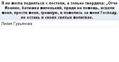 mail_67505271_A-ne-mogla-podnatsa-s-posteli-a-tolko-tverdila_-_Otce-Ioanne-batueska-milenkij-pridi-na-pomos-isceli-mena-prosti-mena-gresnuue-i-pomolis-za-mena-Gospodu-ne-ostav-v-svoih-svatyh-molitvah (400x209, 9Kb)
