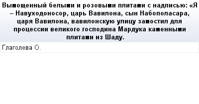 mail_71079227_Vymosennyj-belymi-i-rozovymi-plitami-s-nadpisue_-_A---Navuhodonosor-car-Vavilona-syn-Nabopolasara-cara-Vavilona-vavilonskuue-ulicu-zamostil-dla-processii-velikogo-gospodina-Marduka-kame (400x209, 11Kb)