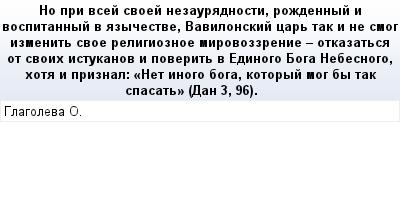 mail_71202190_No-pri-vsej-svoej-nezauradnosti-rozdennyj-i-vospitannyj-v-azycestve-Vavilonskij-car-tak-i-ne-smog-izmenit-svoe-religioznoe-mirovozzrenie---otkazatsa-ot-svoih-istukanov-i-poverit-v-Edino (400x209, 13Kb)