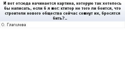 mail_73677174_I-vot-otsueda-nacinaetsa-kartina-kotoruue-tak-hotelos-by-napisat-esli-b-a-mog_-ktitor-ne-togo-li-boitsa-cto-stroiteli-novogo-obsestva-sejcas-somnut-ih-brosatsa-bit_.. (400x209, 8Kb)