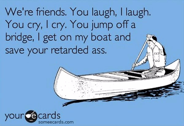 friends-you-jump-off-a-bridge-i-get-on-my-boat-and-save-your-retarded-ass-someecards (600x412, 193Kb)