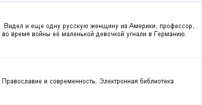 mail_97530730_Videl-i-ese-odnu-russkuue-zensinu-iz-Ameriki-professor-vo-vrema-vojny-ee-malenkoj-devockoj-ugnali-v-Germaniue. (400x209, 5Kb)