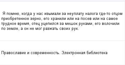 mail_97594325_A-pomnue-kogda-u-nas-izymali-za-neuplatu-naloga-gde-to-otcom-priobretennoe-zerno-ego-hranili-ili-na-posev-ili-na-samoe-trudnoe-vrema-otec-ucepilsa-za-mesok-rukami-ego-volocili-po-zemle- (400x209, 6Kb)