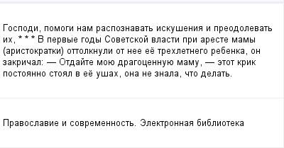 mail_97610999_Gospodi-pomogi-nam-raspoznavat-iskusenia-i-preodolevat-ih---_-_-_---V-pervye-gody-Sovetskoj-vlasti-pri-areste-mamy-aristokratki-ottolknuli-ot-nee-ee-trehletnego-rebenka-on-zakrical_----- (400x209, 8Kb)