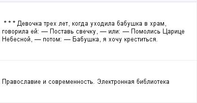 mail_97658999_-_-_---Devocka-treh-let-kogda-uhodila-babuska-v-hram-govorila-ej_------Postav-svecku----ili_----Pomolis-Carice-Nebesnoj----potom_------Babuska-a-hocu-krestitsa. (400x209, 5Kb)