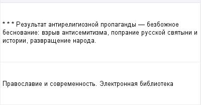 mail_97342018_-_-_---Rezultat-antireligioznoj-propagandy----bezboznoe-besnovanie_-vzryv-antisemitizma-popranie-russkoj-svatyni-i-istorii-razvrasenie-naroda. (400x209, 5Kb)