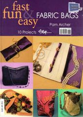 Fast, Fun & Easy Fabric Bags: 10 Projects to Suit Your Style
