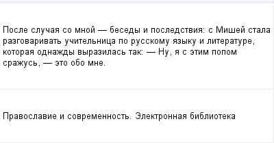 mail_97869990_Posle-slucaa-so-mnoj----besedy-i-posledstvia_-s-Misej-stala-razgovarivat-ucitelnica-po-russkomu-azyku-i-literature-kotoraa-odnazdy-vyrazilas-tak_------Nu-a-s-etim-popom-srazus----eto-obo-m (400x209, 6Kb)