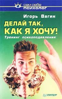 4107848_Igor_Vagin__Delaj_tak_kak_ya_hochu_Trening_psihopodavleniya (200x316, 15Kb)