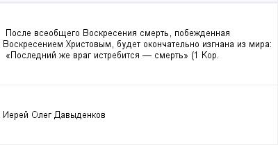 mail_97815347_Posle-vseobsego-Voskresenia-smert-pobezdennaa-Voskreseniem-Hristovym-budet-okoncatelno-izgnana-iz-mira_------_Poslednij-ze-vrag-istrebitsa----smert_----1-Kor. (400x209, 5Kb)