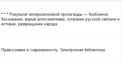 mail_97863492_-_-_---Rezultat-antireligioznoj-propagandy----bezboznoe-besnovanie_-vzryv-antisemitizma-popranie-russkoj-svatyni-i-istorii-razvrasenie-naroda. (400x209, 5Kb)
