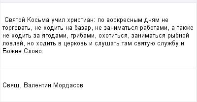 mail_96253964_Svatoj-Kosma-ucil-hristian_-po-voskresnym-dnam-ne-torgovat-ne-hodit-na-bazar-ne-zanimatsa-rabotami-a-takze-ne-hodit-za-agodami-gribami-ohotitsa-zanimatsa-rybnoj-lovlej-no-hodit-v-cerkov (400x209, 6Kb)