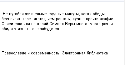 mail_96294104_Ne-pugajsa-ze-v-samye-trudnye-minuty-kogda-obidy-bespokoat-gore-tagotit_-cem-roptat-lucse-procti-akafist-Spasitelue-ili-povtoraj-Simvol-Very-mnogo-mnogo-raz-i-obida-utihnet-gore-zabudet (400x209, 7Kb)