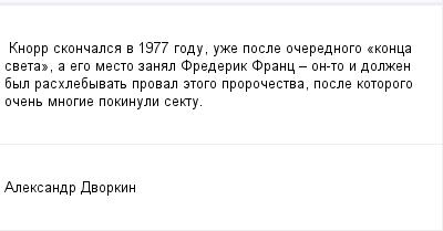 mail_98139926_Knorr-skoncalsa-v-1977-godu-uze-posle-ocerednogo-_konca-sveta_-a-ego-mesto-zanal-Frederik-Franc---on-to-i-dolzen-byl-rashlebyvat-proval-etogo-prorocestva-posle-kotorogo-ocen-mnogie-poki (400x209, 6Kb)