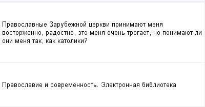 mail_98251166_Pravoslavnye-Zarubeznoj-cerkvi-prinimauet-mena-vostorzenno-radostno-eto-mena-ocen-trogaet-no-ponimauet-li-oni-mena-tak-kak-katoliki_ (400x209, 5Kb)