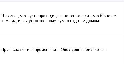 mail_98354060_A-skazal-cto-pust-provodit-no-vot-on-govorit-cto-boitsa-s-vami-idti-vy-ugrozaete-emu-sumassedsim-domom. (400x209, 5Kb)