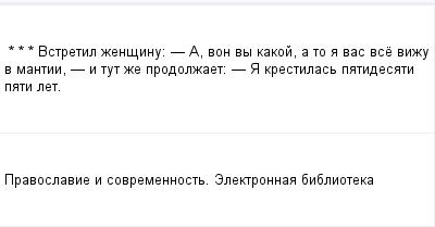 mail_98579792_-_-_---Vstretil-zensinu_---_-A-von-vy-kakoj-a-to-a-vas-vse-vizu-v-mantii-_-i-tut-ze-prodolzaet_-_-A-krestilas-patidesati-pati-let. (400x209, 5Kb)