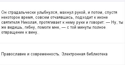 mail_98598688_On-stradalceski-ulybnulsa-mahnul-rukoj-i-potom-spusta-nekotoroe-vrema-sovsem-otcaavsis-podhodit-k-ikone-svatitela-Nikolaa-protagivaet-k-nemu-ruki-i-govorit_---_-Nu-ty-ze-vidis-gibnu-pom (400x209, 7Kb)