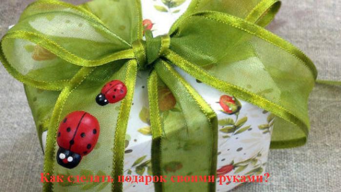 "alt=""Как сделать подарок своими руками?""/2835299_Kak_sdelat_podarok_svoimi_rykami (700x395, 306Kb)"