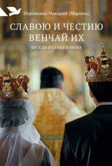 kniga_slavoyu_i_chestiyu_venchay_ih_besedi_o_seme_i_brake_ieromonah_makariy_markish_523210_1464691201_1 (220x325, 15Kb)