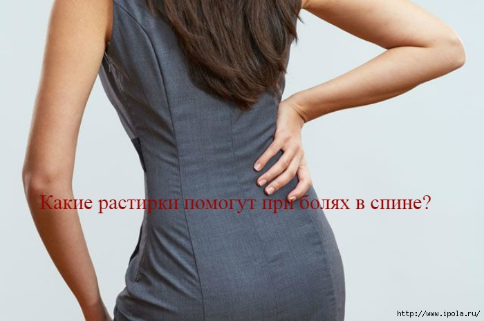 "alt=""Какие растирки помогут при болях в спине?""/2835299_Kakie_rastirki_pomogyt_pri_bolyah_v_spine (700x465, 156Kb)"