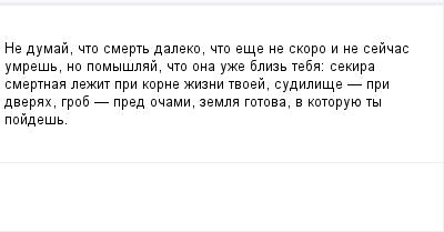 mail_99074565_Ne-dumaj-cto-smert-daleko-cto-ese-ne-skoro-i-ne-sejcas-umres-no-pomyslaj-cto-ona-uze-bliz-teba_-sekira-smertnaa-lezit-pri-korne-zizni-tvoej-sudilise-_-pri-dverah-grob-_-pred-ocami-zemla (400x209, 5Kb)
