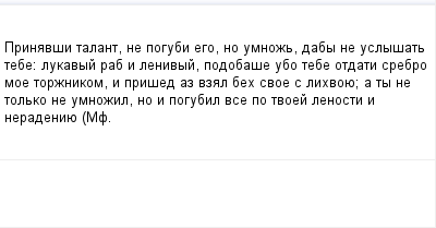 mail_99133261_Prinavsi-talant-ne-pogubi-ego-no-umnoz-daby-ne-uslysat-tebe_-lukavyj-rab-i-lenivyj-podobase-ubo-tebe-otdati-srebro-moe-torznikom-i-prised-az-vzal-beh-svoe-s-lihvoue_-a-ty-ne-tolko-ne-um (400x209, 6Kb)