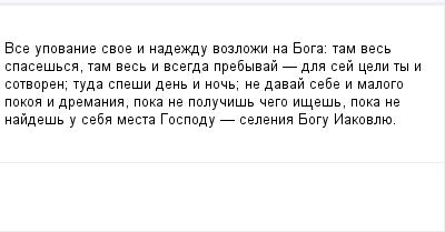 mail_99148623_Vse-upovanie-svoe-i-nadezdu-vozlozi-na-Boga_-tam-ves-spasessa-tam-ves-i-vsegda-prebyvaj-_-dla-sej-celi-ty-i-sotvoren_-tuda-spesi-den-i-noc_-ne-davaj-sebe-i-malogo-pokoa-i-dremania-poka- (400x209, 5Kb)