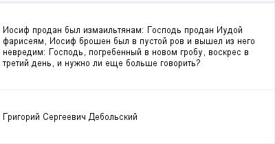 mail_99551838_Iosif-prodan-byl-izmailtanam_-Gospod-prodan-Iudoj-fariseam-Iosif-brosen-byl-v-pustoj-rov-i-vysel-iz-nego-nevredim_-Gospod-pogrebennyj-v-novom-grobu-voskres-v-tretij-den-i-nuzno-li-ese-b (400x209, 6Kb)