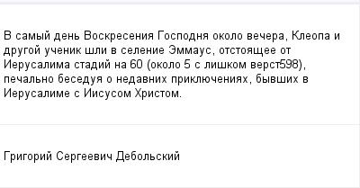 mail_99667508_V-samyj-den-Voskresenia-Gospodna-okolo-vecera-Kleopa-i-drugoj-ucenik-sli-v-selenie-Emmaus-otstoasee-ot-Ierusalima-stadij-na-60-okolo-5-s-liskom-verst598-pecalno-besedua-o-nedavnih-prikl (400x209, 7Kb)