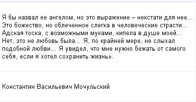 mail_99826441_A-by-nazval-ee-angelom-no-eto-vyrazenie-_-nekstati-dla-nee_-Eto-bozestvo-no-oblecennoe-slegka-v-celoveceskie-strasti_-Adskaa-toska-s-vozmoznymi-mukami-kipela-v-duse-moej_-Net-eto-ne-lue (400x209, 8Kb)