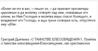 mail_100085765_Bolit-li-kto-v-vas-_-piset-on-_-da-prizovet-presvitery-cerkovnye-i-da-molitvu-sotvorat-nad-nim-pomazavse-ego-eleem-vo-Ima-Gospodne-i-molitva-very-spaset-bolasego-i-vozdvignet-ego-Gospo (400x209, 8Kb)