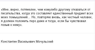 mail_100127203_Mne-verno-potazelee-cem-komu_libo-drugomu-otkazatsa-ot-pisatelstva-kogda-eto-sostavlaet-edinstvennyj-predmet-vseh-moih-pomyslenij_-No-povtoraue-vnov-kak-cestnyj-celovek-a-dolzen-polozi (400x209, 7Kb)