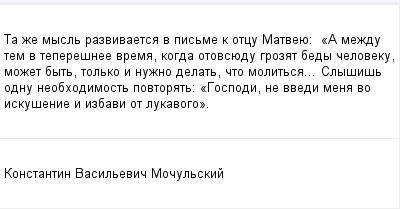 mail_100138491_Ta-ze-mysl-razvivaetsa-v-pisme-k-otcu-Matveue_------_A-mezdu-tem-v-teperesnee-vrema-kogda-otovsuedu-grozat-bedy-celoveku-mozet-byt-tolko-i-nuzno-delat-cto-molitsa_-Slysis-odnu-neobhodim (400x209, 7Kb)