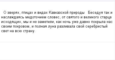 mail_100748596_O-zverah-pticah-i-vidah-Kavkazskoj-prirody-------Besedua-tak-i-naslazdaas-medotociem-sloves-ot-svatogo-i-velikogo-starca-ishodasih-my-i-ne-zametili-kak-noc-uze-davno-pokryla-nas-svoim-p (400x209, 6Kb)