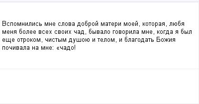 mail_100775731_Vspomnilis-mne-slova-dobroj-materi-moej-kotoraa-lueba-mena-bolee-vseh-svoih-cad-byvalo-govorila-mne-kogda-a-byl-ese-otrokom-cistym-dusoue-i-telom-i-blagodat-Bozia-pocivala-na-mne_-_cado (400x209, 4Kb)
