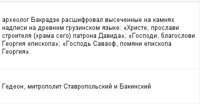 mail_100943348_arheolog-Bakradze-rassifroval-vysecennye-na-kamnah-nadpisi-na-drevnem-gruzinskom-azyke_-_Hriste-proslavi-stroitela-hrama-sego-patrona-Davida_-_Gospodi-blagoslovi-Georgia-episkopa_-_Go (400x209, 7Kb)
