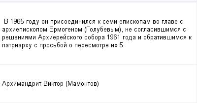mail_142893_V-1965-godu-on-prisoedinilsa-k-semi-episkopam-vo-glave-s-arhiepiskopom-Ermogenom-Golubevym-ne-soglasivsimsa-s-reseniami-Arhierejskogo-sobora-1961-goda-i-obrativsimsa-k-patriarhu-s-prosb (400x209, 7Kb)