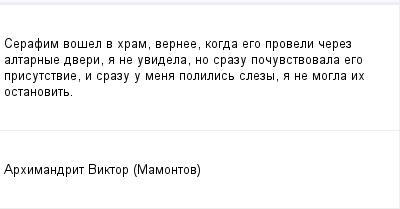 mail_169257_Serafim-vosel-v-hram-vernee-kogda-ego-proveli-cerez-altarnye-dveri-a-ne-uvidela-no-srazu-pocuvstvovala-ego-prisutstvie-i-srazu-u-mena-polilis-slezy-a-ne-mogla-ih-ostanovit. (400x209, 5Kb)