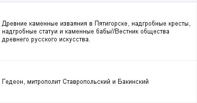 mail_232396_Drevnie-kamennye-izvaania-v-Patigorske-nadgrobnye-kresty-nadgrobnye-statui-i-kamennye-baby_Vestnik-obsestva-drevnego-russkogo-iskusstva. (400x209, 5Kb)