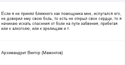 mail_318611_Esli-a-ne-prinal-bliznego-kak-pomosnika-mne-ispugalsa-ego-ne-doveril-emu-svoue-bol-to-est-ne-otkryl-svoe-serdce-to-a-nacinaue-iskat-spasenia-ot-boli-na-puti-zabvenia-pribegaa-ili-k-alko (400x209, 6Kb)